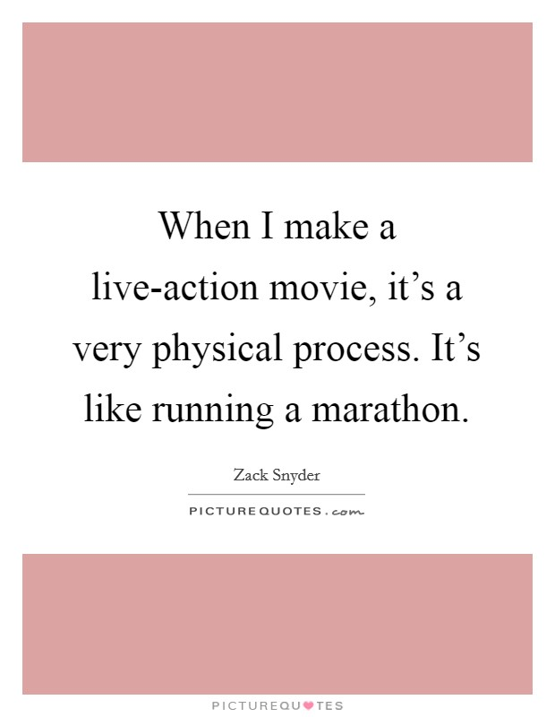 When I make a live-action movie, it's a very physical process. It's like running a marathon Picture Quote #1