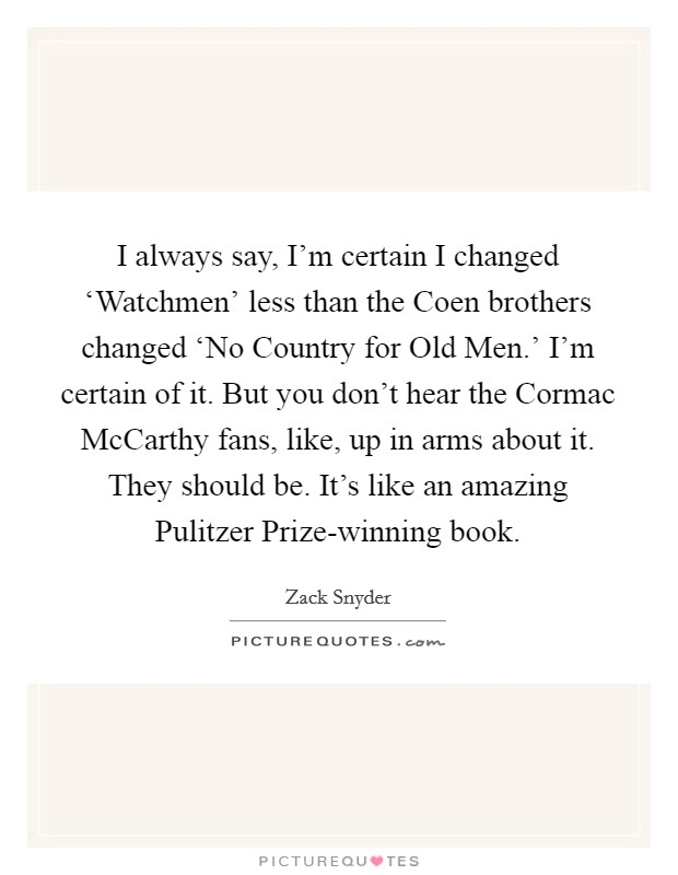 I always say, I'm certain I changed 'Watchmen' less than the Coen brothers changed 'No Country for Old Men.' I'm certain of it. But you don't hear the Cormac McCarthy fans, like, up in arms about it. They should be. It's like an amazing Pulitzer Prize-winning book Picture Quote #1
