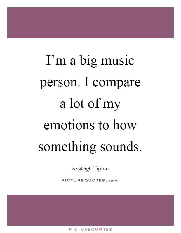 I'm a big music person. I compare a lot of my emotions to how something sounds Picture Quote #1