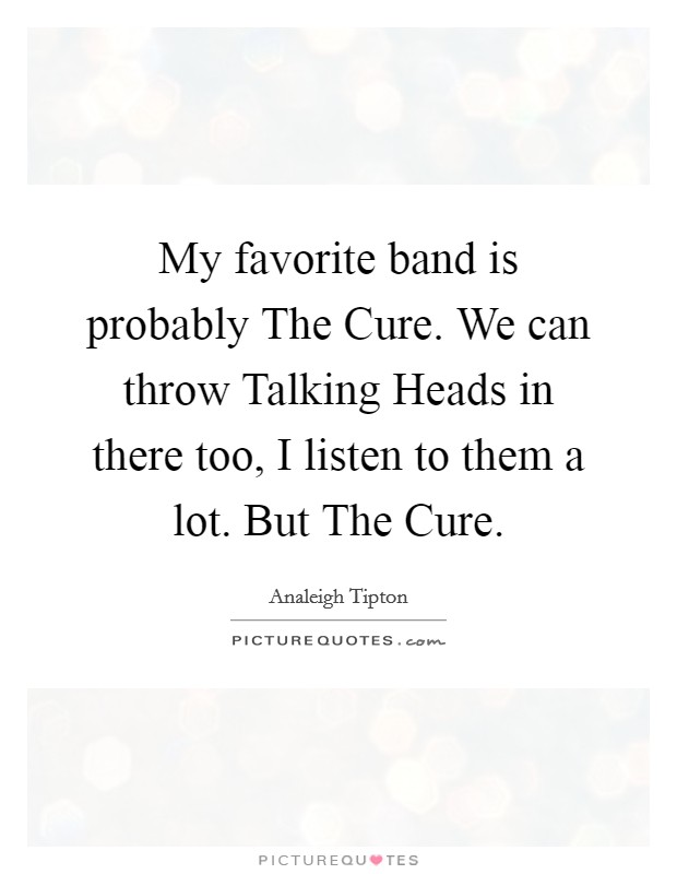 My favorite band is probably The Cure. We can throw Talking Heads in there too, I listen to them a lot. But The Cure Picture Quote #1