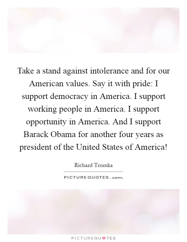 Take a stand against intolerance and for our American values. Say it with pride: I support democracy in America. I support working people in America. I support opportunity in America. And I support Barack Obama for another four years as president of the United States of America! Picture Quote #1