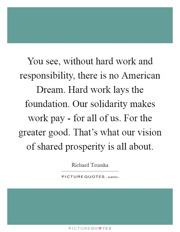 You see, without hard work and responsibility, there is no American Dream. Hard work lays the foundation. Our solidarity makes work pay - for all of us. For the greater good. That's what our vision of shared prosperity is all about Picture Quote #1