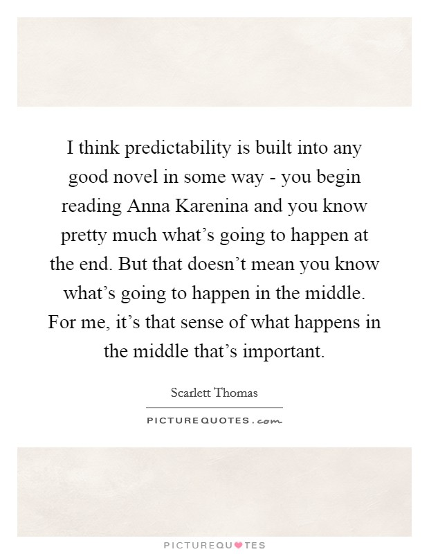I think predictability is built into any good novel in some way - you begin reading Anna Karenina and you know pretty much what's going to happen at the end. But that doesn't mean you know what's going to happen in the middle. For me, it's that sense of what happens in the middle that's important Picture Quote #1