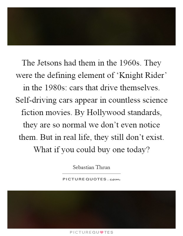 The Jetsons had them in the 1960s. They were the defining element of 'Knight Rider' in the 1980s: cars that drive themselves. Self-driving cars appear in countless science fiction movies. By Hollywood standards, they are so normal we don't even notice them. But in real life, they still don't exist. What if you could buy one today? Picture Quote #1