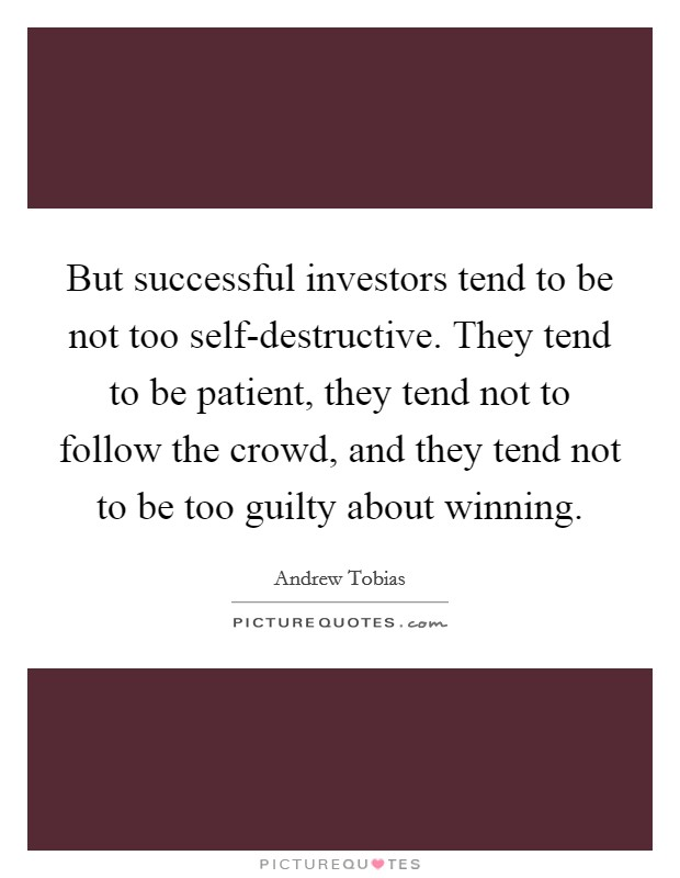 But successful investors tend to be not too self-destructive. They tend to be patient, they tend not to follow the crowd, and they tend not to be too guilty about winning Picture Quote #1