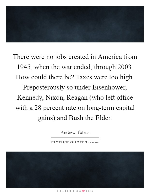 There were no jobs created in America from 1945, when the war ended, through 2003. How could there be? Taxes were too high. Preposterously so under Eisenhower, Kennedy, Nixon, Reagan (who left office with a 28 percent rate on long-term capital gains) and Bush the Elder Picture Quote #1