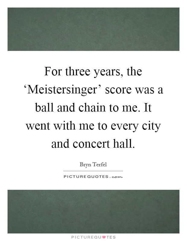 For three years, the 'Meistersinger' score was a ball and chain to me. It went with me to every city and concert hall Picture Quote #1