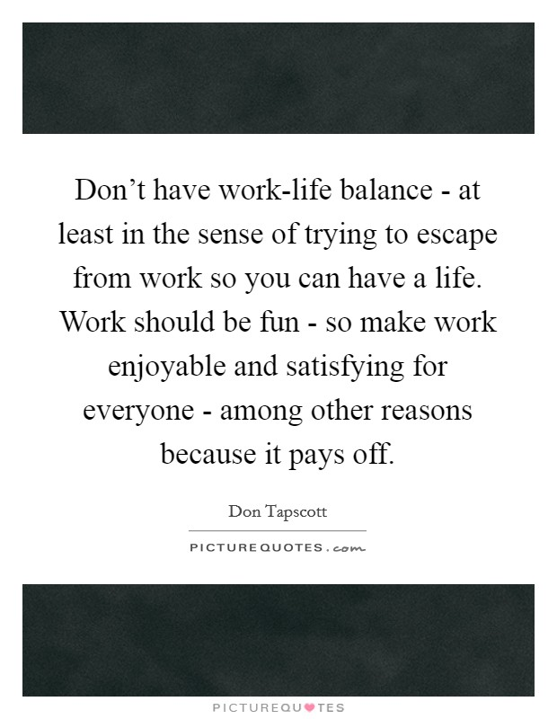 Don't have work-life balance - at least in the sense of trying to escape from work so you can have a life. Work should be fun - so make work enjoyable and satisfying for everyone - among other reasons because it pays off Picture Quote #1