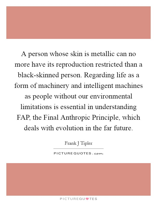 A person whose skin is metallic can no more have its reproduction restricted than a black-skinned person. Regarding life as a form of machinery and intelligent machines as people without our environmental limitations is essential in understanding FAP, the Final Anthropic Principle, which deals with evolution in the far future Picture Quote #1