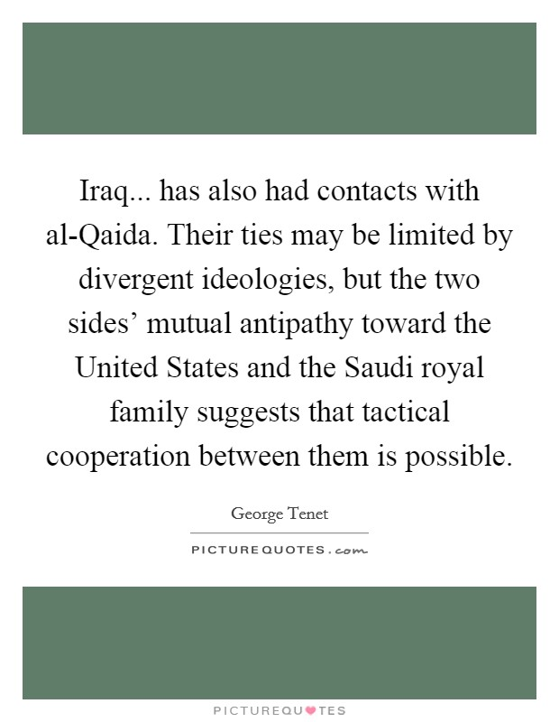 Iraq... has also had contacts with al-Qaida. Their ties may be limited by divergent ideologies, but the two sides' mutual antipathy toward the United States and the Saudi royal family suggests that tactical cooperation between them is possible Picture Quote #1