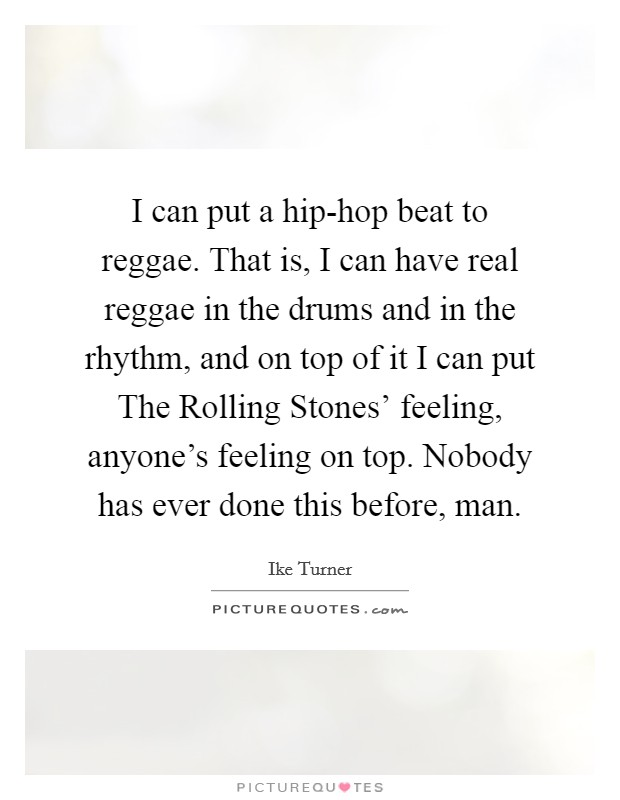 I can put a hip-hop beat to reggae. That is, I can have real reggae in the drums and in the rhythm, and on top of it I can put The Rolling Stones' feeling, anyone's feeling on top. Nobody has ever done this before, man Picture Quote #1