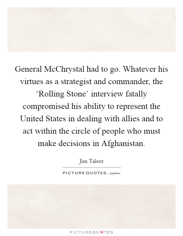General McChrystal had to go. Whatever his virtues as a strategist and commander, the 'Rolling Stone' interview fatally compromised his ability to represent the United States in dealing with allies and to act within the circle of people who must make decisions in Afghanistan Picture Quote #1