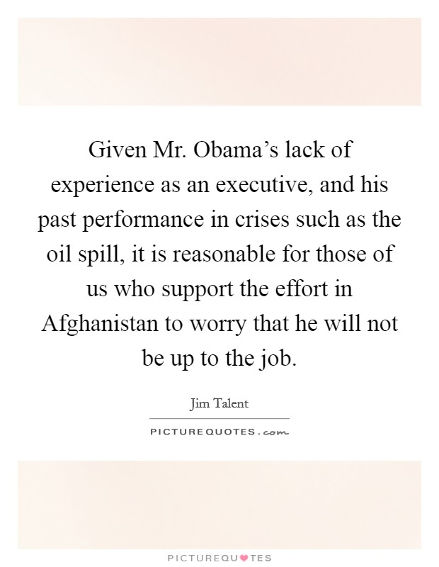 Given Mr. Obama's lack of experience as an executive, and his past performance in crises such as the oil spill, it is reasonable for those of us who support the effort in Afghanistan to worry that he will not be up to the job Picture Quote #1