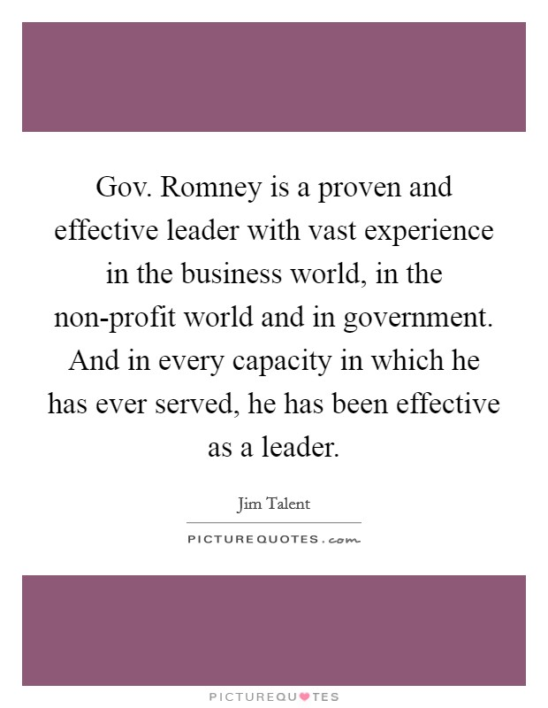 Gov. Romney is a proven and effective leader with vast experience in the business world, in the non-profit world and in government. And in every capacity in which he has ever served, he has been effective as a leader Picture Quote #1