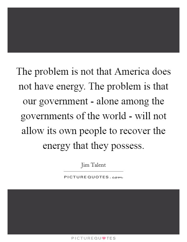 The problem is not that America does not have energy. The problem is that our government - alone among the governments of the world - will not allow its own people to recover the energy that they possess Picture Quote #1