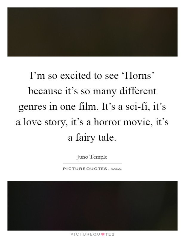 I'm so excited to see 'Horns' because it's so many different genres in one film. It's a sci-fi, it's a love story, it's a horror movie, it's a fairy tale Picture Quote #1