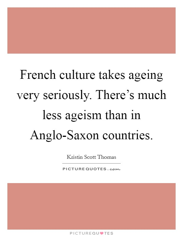 French culture takes ageing very seriously. There's much less ageism than in Anglo-Saxon countries Picture Quote #1