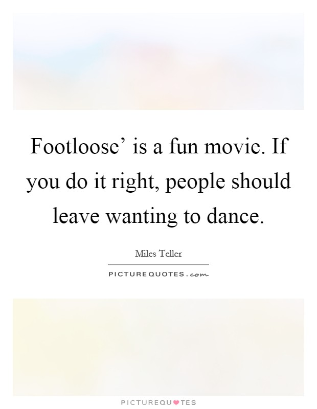 Footloose' is a fun movie. If you do it right, people should leave wanting to dance Picture Quote #1