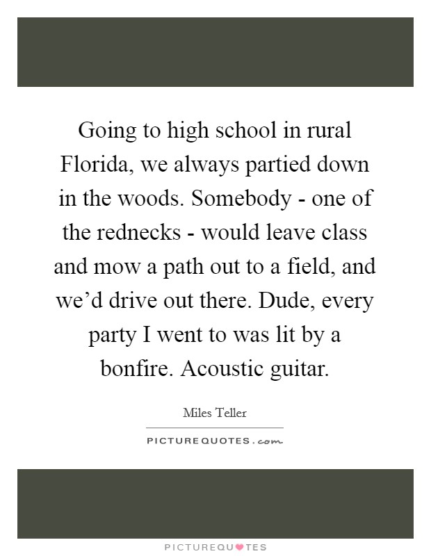 Going to high school in rural Florida, we always partied down in the woods. Somebody - one of the rednecks - would leave class and mow a path out to a field, and we'd drive out there. Dude, every party I went to was lit by a bonfire. Acoustic guitar Picture Quote #1