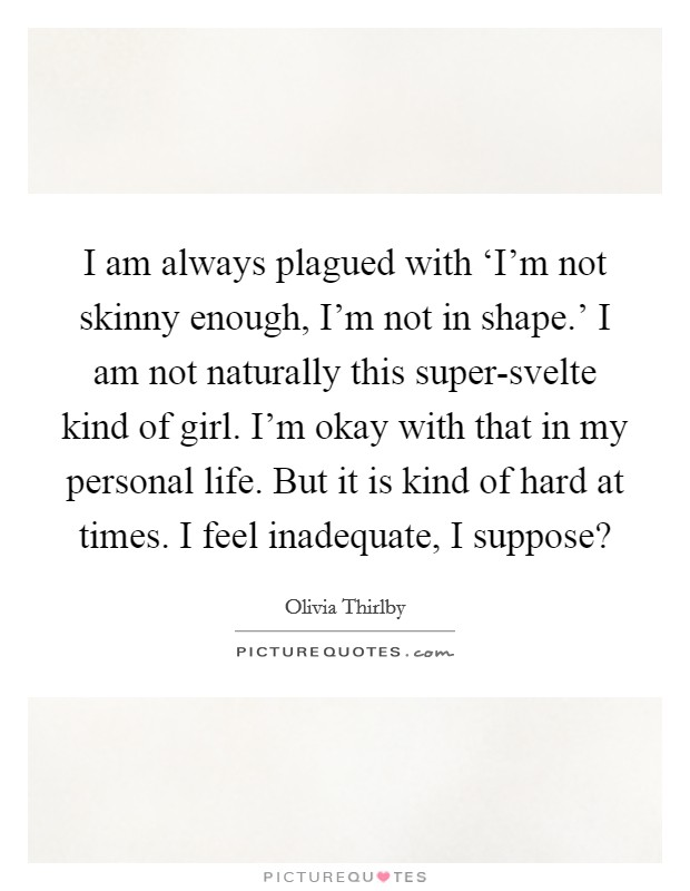 I am always plagued with 'I'm not skinny enough, I'm not in shape.' I am not naturally this super-svelte kind of girl. I'm okay with that in my personal life. But it is kind of hard at times. I feel inadequate, I suppose? Picture Quote #1