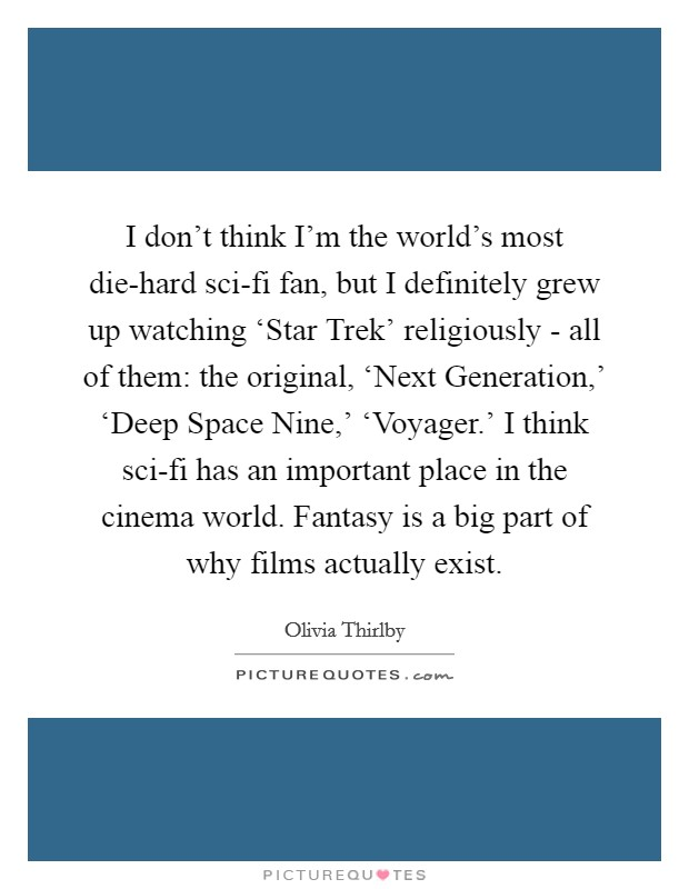 I don't think I'm the world's most die-hard sci-fi fan, but I definitely grew up watching 'Star Trek' religiously - all of them: the original, 'Next Generation,' 'Deep Space Nine,' 'Voyager.' I think sci-fi has an important place in the cinema world. Fantasy is a big part of why films actually exist Picture Quote #1