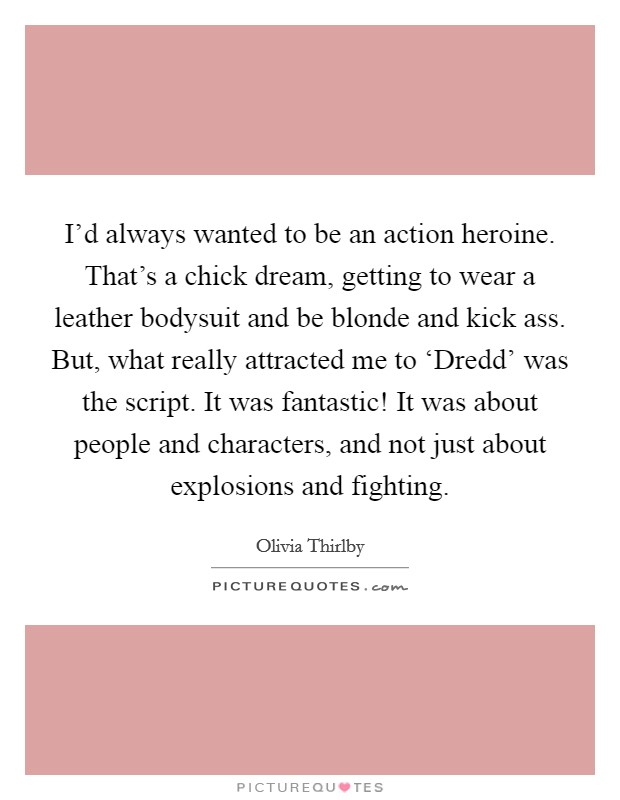 I'd always wanted to be an action heroine. That's a chick dream, getting to wear a leather bodysuit and be blonde and kick ass. But, what really attracted me to 'Dredd' was the script. It was fantastic! It was about people and characters, and not just about explosions and fighting Picture Quote #1