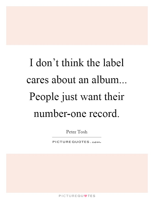 I don't think the label cares about an album... People just want their number-one record Picture Quote #1