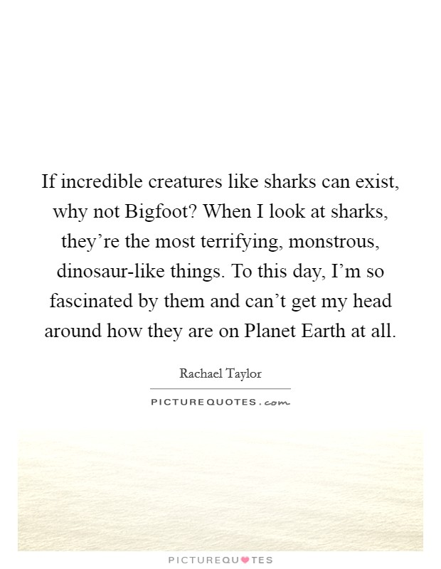 If incredible creatures like sharks can exist, why not Bigfoot? When I look at sharks, they're the most terrifying, monstrous, dinosaur-like things. To this day, I'm so fascinated by them and can't get my head around how they are on Planet Earth at all Picture Quote #1