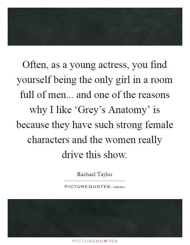 Often, as a young actress, you find yourself being the only girl in a room full of men... and one of the reasons why I like 'Grey's Anatomy' is because they have such strong female characters and the women really drive this show Picture Quote #1