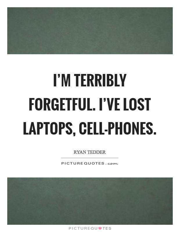 I'm terribly forgetful. I've lost laptops, cell-phones Picture Quote #1