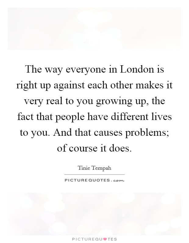 The way everyone in London is right up against each other makes it very real to you growing up, the fact that people have different lives to you. And that causes problems; of course it does Picture Quote #1