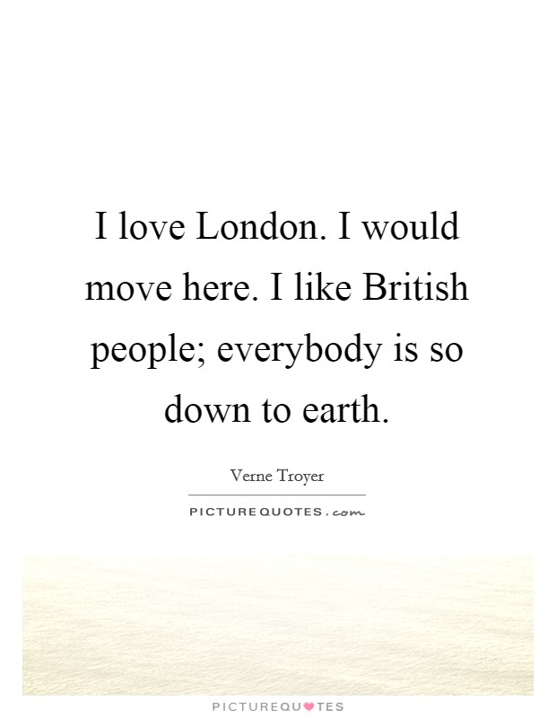 I love London. I would move here. I like British people; everybody is so down to earth Picture Quote #1