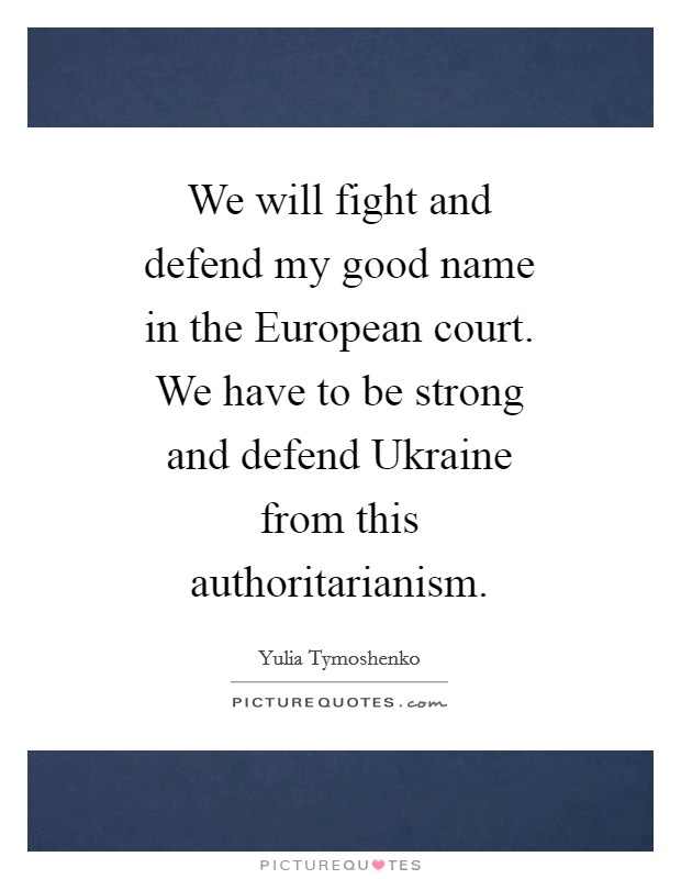 We will fight and defend my good name in the European court. We have to be strong and defend Ukraine from this authoritarianism Picture Quote #1