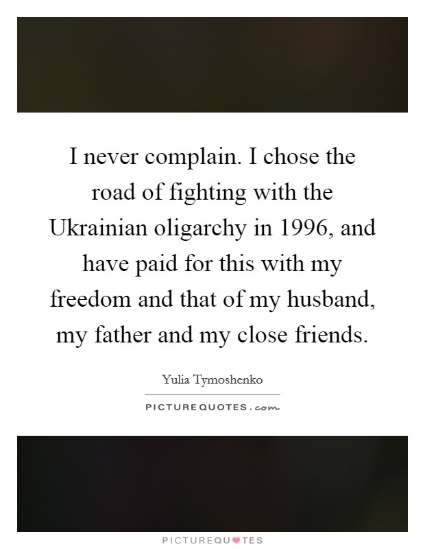 I never complain. I chose the road of fighting with the Ukrainian oligarchy in 1996, and have paid for this with my freedom and that of my husband, my father and my close friends Picture Quote #1