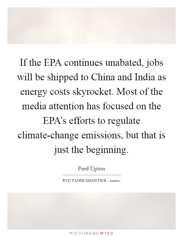 If the EPA continues unabated, jobs will be shipped to China and India as energy costs skyrocket. Most of the media attention has focused on the EPA's efforts to regulate climate-change emissions, but that is just the beginning Picture Quote #1