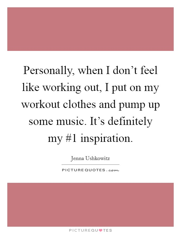 Personally, when I don't feel like working out, I put on my workout clothes and pump up some music. It's definitely my #1 inspiration Picture Quote #1
