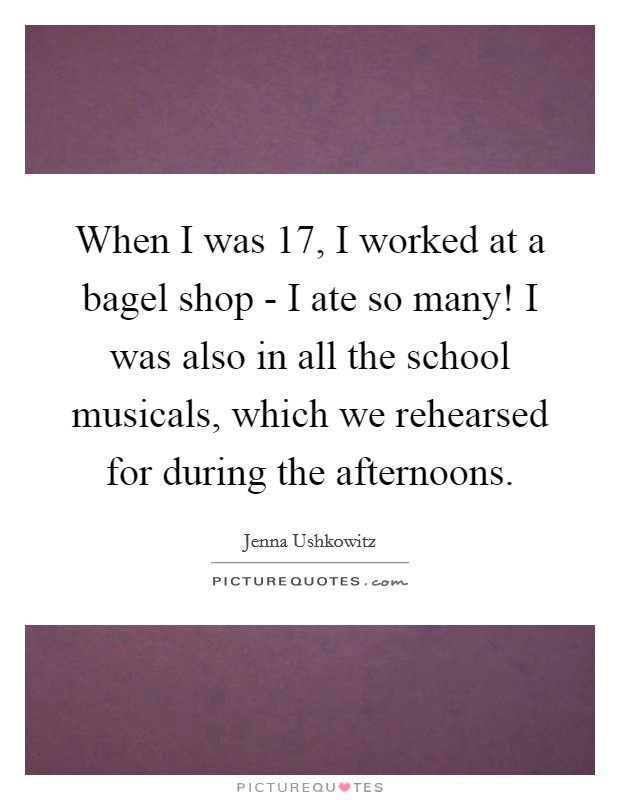When I was 17, I worked at a bagel shop - I ate so many! I was also in all the school musicals, which we rehearsed for during the afternoons Picture Quote #1
