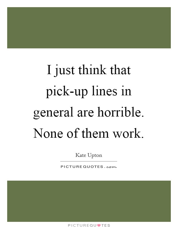I just think that pick-up lines in general are horrible. None of them work Picture Quote #1