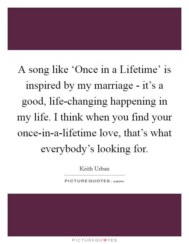 A song like 'Once in a Lifetime' is inspired by my marriage - it's a good, life-changing happening in my life. I think when you find your once-in-a-lifetime love, that's what everybody's looking for Picture Quote #1