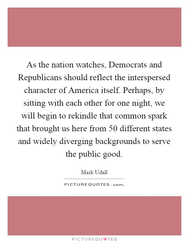 As the nation watches, Democrats and Republicans should reflect the interspersed character of America itself. Perhaps, by sitting with each other for one night, we will begin to rekindle that common spark that brought us here from 50 different states and widely diverging backgrounds to serve the public good Picture Quote #1