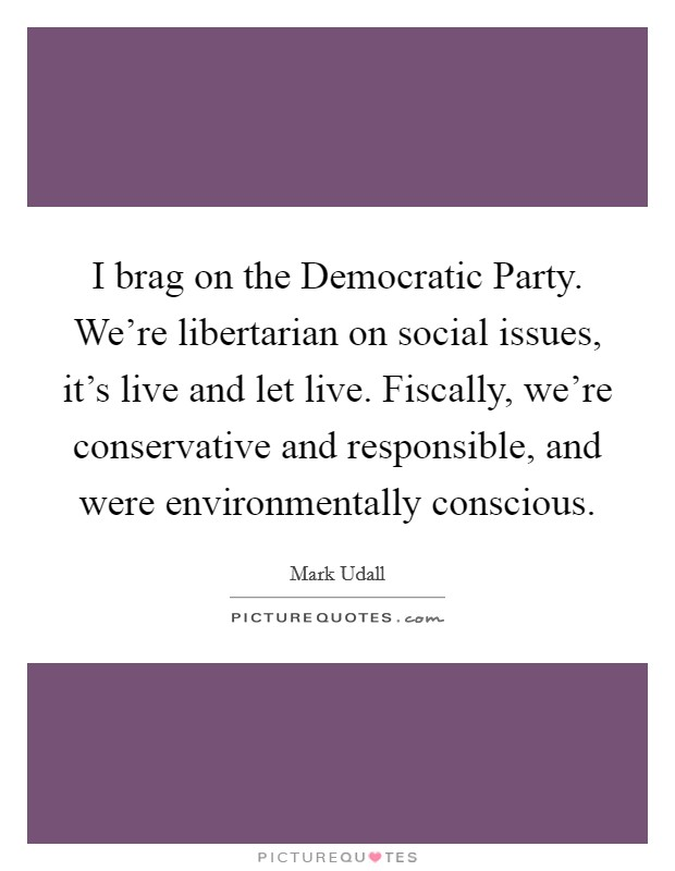 I brag on the Democratic Party. We're libertarian on social issues, it's live and let live. Fiscally, we're conservative and responsible, and were environmentally conscious Picture Quote #1