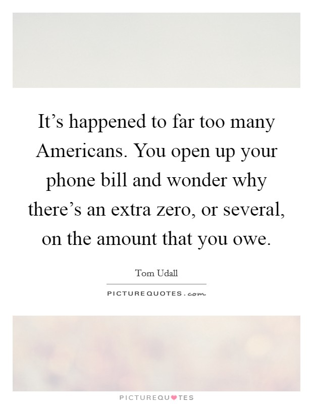 It's happened to far too many Americans. You open up your phone bill and wonder why there's an extra zero, or several, on the amount that you owe Picture Quote #1