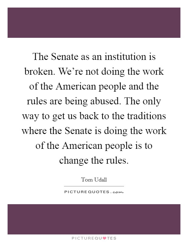 The Senate as an institution is broken. We're not doing the work of the American people and the rules are being abused. The only way to get us back to the traditions where the Senate is doing the work of the American people is to change the rules Picture Quote #1
