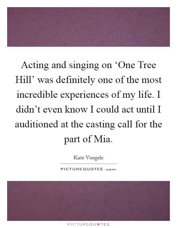 Acting and singing on 'One Tree Hill' was definitely one of the most incredible experiences of my life. I didn't even know I could act until I auditioned at the casting call for the part of Mia Picture Quote #1