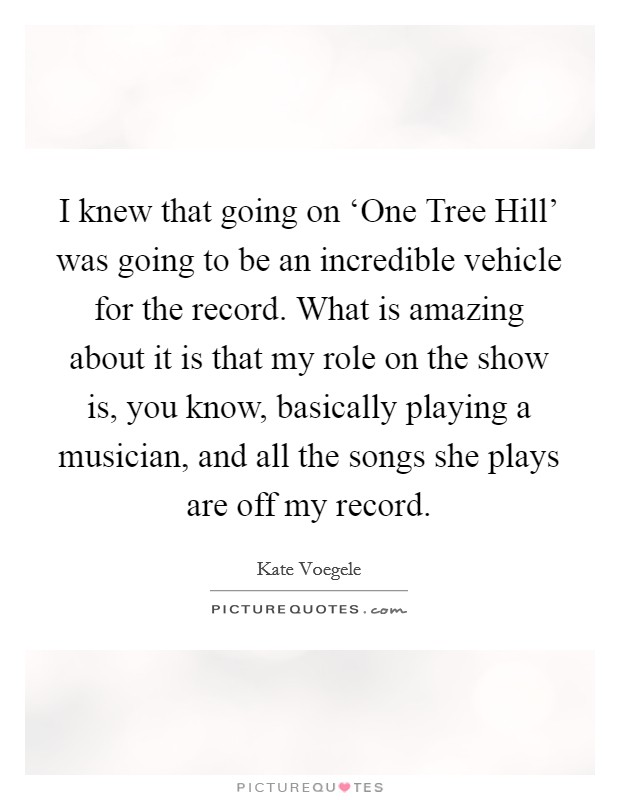I knew that going on 'One Tree Hill' was going to be an incredible vehicle for the record. What is amazing about it is that my role on the show is, you know, basically playing a musician, and all the songs she plays are off my record Picture Quote #1