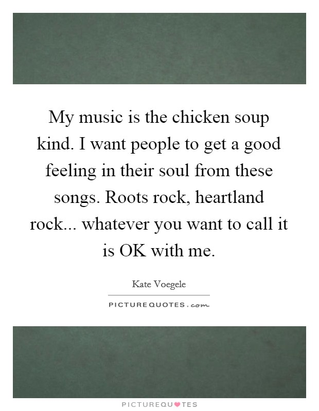 My music is the chicken soup kind. I want people to get a good feeling in their soul from these songs. Roots rock, heartland rock... whatever you want to call it is OK with me Picture Quote #1