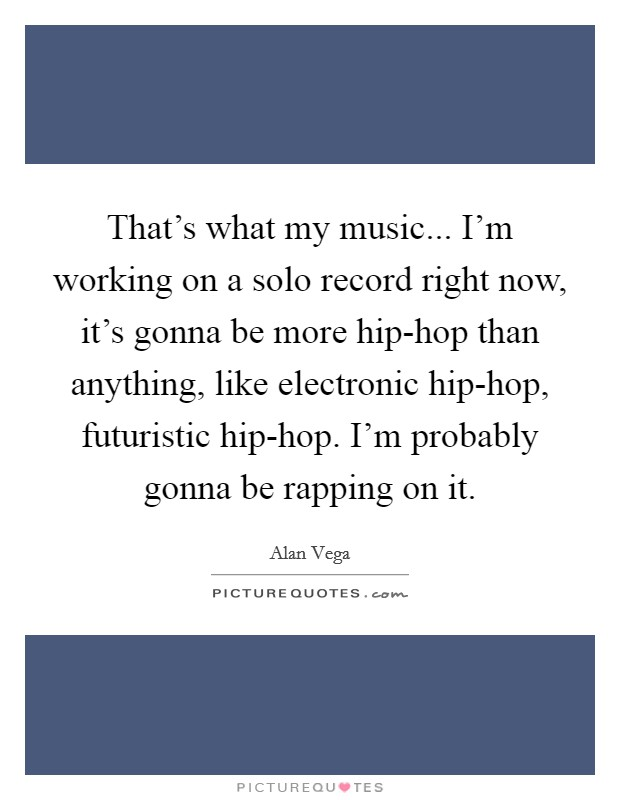 That's what my music... I'm working on a solo record right now, it's gonna be more hip-hop than anything, like electronic hip-hop, futuristic hip-hop. I'm probably gonna be rapping on it Picture Quote #1