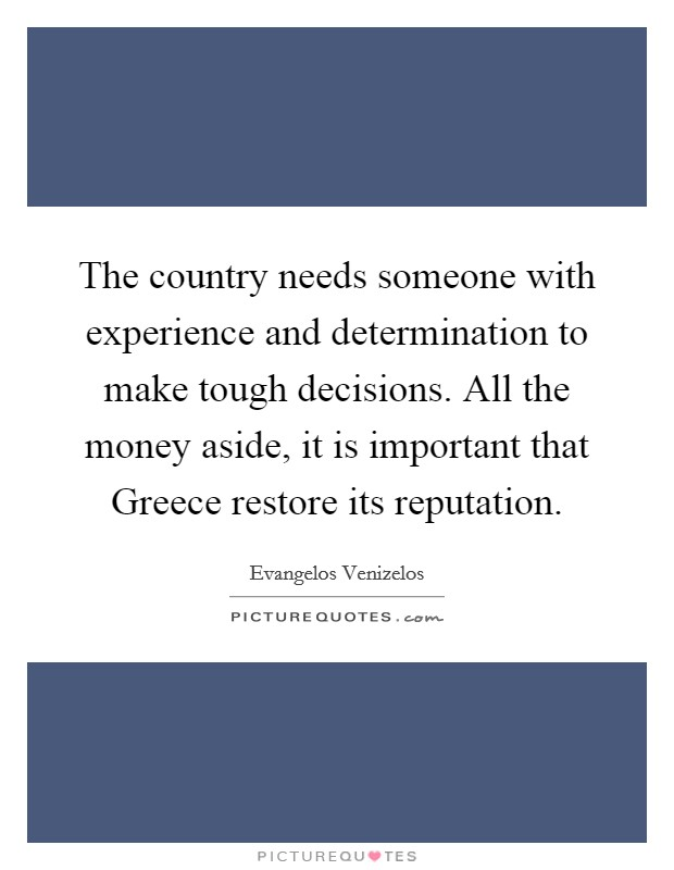 The country needs someone with experience and determination to make tough decisions. All the money aside, it is important that Greece restore its reputation Picture Quote #1