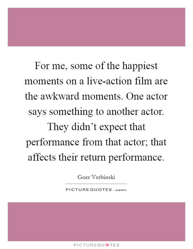 For me, some of the happiest moments on a live-action film are the awkward moments. One actor says something to another actor. They didn't expect that performance from that actor; that affects their return performance Picture Quote #1
