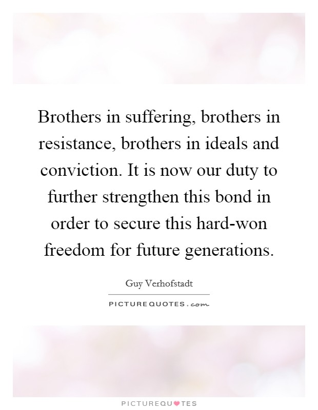 Brothers in suffering, brothers in resistance, brothers in ideals and conviction. It is now our duty to further strengthen this bond in order to secure this hard-won freedom for future generations Picture Quote #1